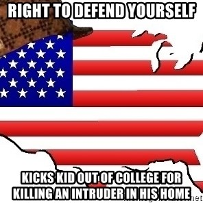 Scumbag America - Right to defend yourself kicks kid out of college for killing an intruder in his home