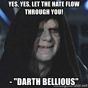 "Sith Lord - YES, YES, let the hate flow through you! - ""Darth Bellious"""