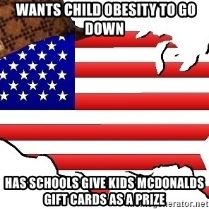 Scumbag America -  Wants child obesity to go down Has schools give kids Mcdonalds gift cards as a prize