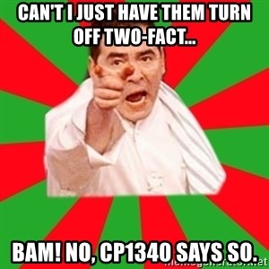 Emeril - Can't I just have them turn off two-fact... BAM! No, CP1340 says so.