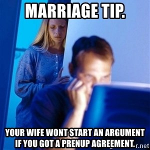 Redditors Wife - Marriage tip. Your wife wont start an argument if you got a prenup agreement.