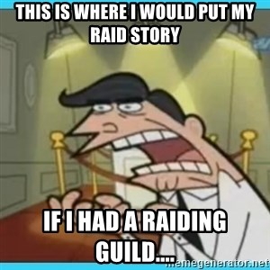 This is where I'd put my X... IF I HAD ONE - This is where i would put my Raid story If I had a raiding guild....