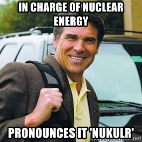 Rick Perry - In charge of nuclear energy  Pronounces it 'nukulr'