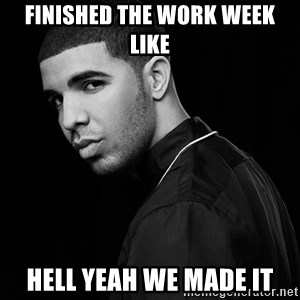 Drake quotes - Finished the work week like Hell yeah WE MADE IT