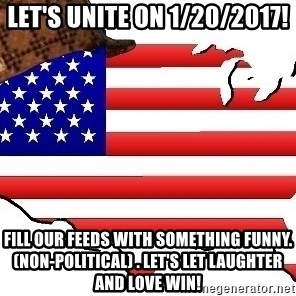 Scumbag America - Let's UNITE on 1/20/2017! Fill our feeds with something funny.(non-political) . let's let laughter and love win!