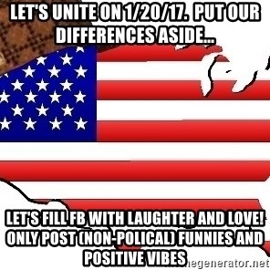 Scumbag America - Let's UNITE on 1/20/17.  put our differences aside... Let's fill FB with laughter and love! only post (non-polical) funnies and positive vibes
