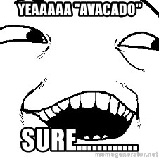 "I see what you did there - Yeaaaaa ""avacado"" sure............"