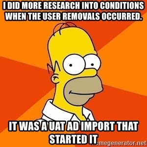 Homer Advice - I did more research into conditions when the user removals occurred.   It was a UAT AD import that started it