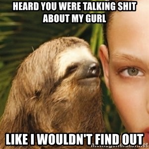 Whisper Sloth - Heard you were talking shit about my gurl Like i wouldn't find out