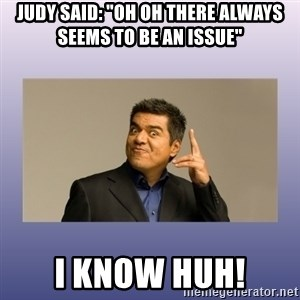 """George lopez - Judy said: """"Oh oh there always seems to be an issue"""" i know huh!"""