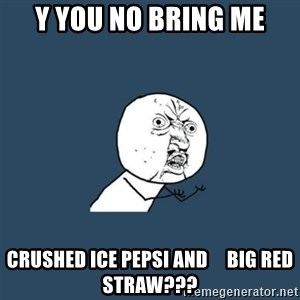 y you no - Y you no bring me crushed ice pepsi and     big red straw???