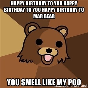 Pedobear81 - happy birthday to you happy birthday to you happy birthday to mar bear  you smell like my poo