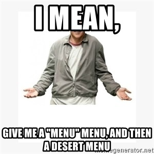 "Larry David - I mean,  Give me a ""menu"" menu, and THEN a desert menu"