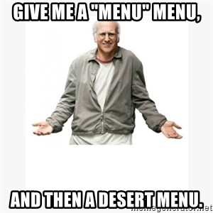 "Larry David - Give me a ""menu"" menu, and THEN a desert menu."