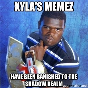 yugioh - Xyla's memez have been banished to the shadow realm