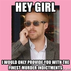 Hey Girl - Hey Girl I would only provide you with the finest murder indictments