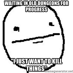 "Poker Face Guy - Waiting in old dungeons for progress ""I just want to kill things"""