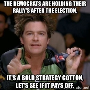 Bold Strategy Cotton - The Democrats are holding their rally's after the election. It's a bold strategy Cotton, let's see if it pays off.