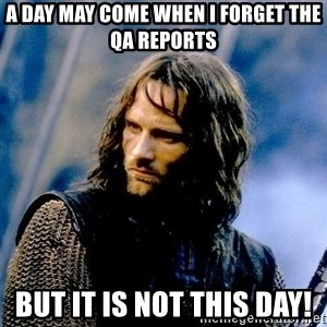 Not this day Aragorn - A day may come when I forget the QA reports But it is not this day!