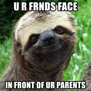 Sarcastic Sloth - u r frnds face in front of ur parents