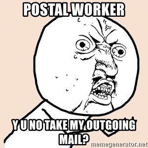 y u no meme - POSTAL WORKER Y U NO TAKE MY OUTGOING MAIL?