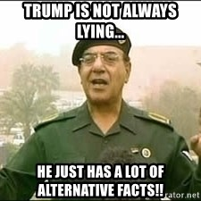 Baghdad Bob - Trump is not always lying... He just has a lot of alternative facts!!