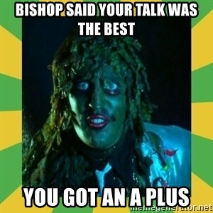 Old Greg - Bishop said your talk was the best You got an A plus