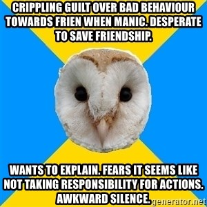Bipolar Owl - Crippling guilt over bad behaviour towards frien when manic. Desperate to save friendship. Wants to explain. Fears it seems like not taking responsibility for actions. Awkward silence.