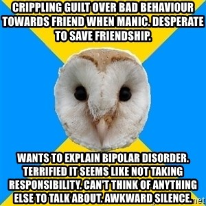 Bipolar Owl - Crippling guilt over bad behaviour towards friend when manic. Desperate to save friendship. Wants to explain bipolar disorder. Terrified it seems like not taking responsibility. Can't think of anything else to talk about. Awkward silence.
