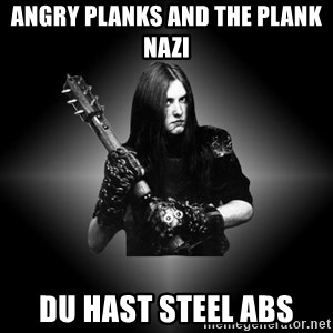 Black Metal - Angry planks and the plank nazi Du hast steel abs