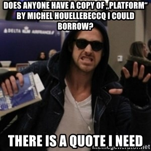 "Manarchist Ryan Gosling - Does anyone have a copy of ""Platform"" by Michel Houellebeccq I could borrow? There is a quote I need"