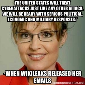 "Sarah Palin - The United States will treat cyberattacks just like any other attack. We will be ready with serious political, economic and military responses."" -when Wikileaks released her emails"