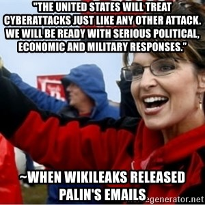 "Sarah Palin - ""The United States will treat cyberattacks just like any other attack. We will be ready with serious political, economic and military responses."" ~when Wikileaks released Palin's emails"