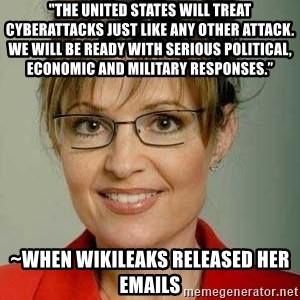 "Sarah Palin - ""The United States will treat cyberattacks just like any other attack. We will be ready with serious political, economic and military responses."" ~when Wikileaks released her emails"