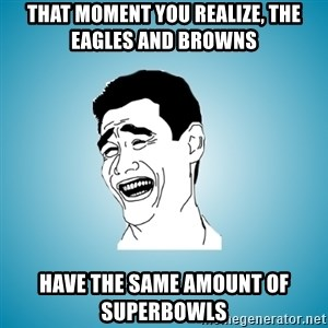 Laughing Man - That MOMENT YOU REALIZE, THE EAGLES AND BROWNS HAVE THE SAME AMOUNT OF SUPERBOWLS