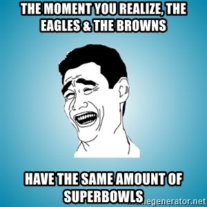 Laughing Man - ThE MOMENT YOU REALIZE, THE EAGLES & THE BROWNS HAVE THE SAME AMOUNT OF SUPERBOWLS