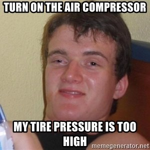 Stoned Guy [Meme] - turn on the air COMPRESSOR my tire pressure is too high