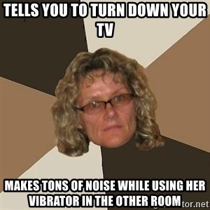 Annoyingmom - Tells you to turn down your tv Makes tons of noise while using her vibrator in the other room