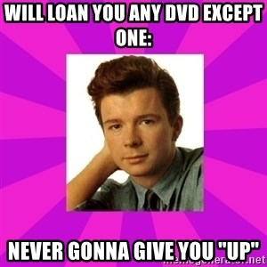 "RIck Astley - Will loan you any DVD except one: Never gonna give you ""UP"""