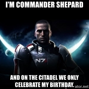 Mass Effect - I'm commander Shepard And on the citadel we only celebrate my birthday.