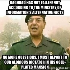 Baghdad Bob - Baghdad has not fallen! Not according to the Ministry of Information's alternative facts No more questions. I must report to our glorious dictator in his gold-plated mansion