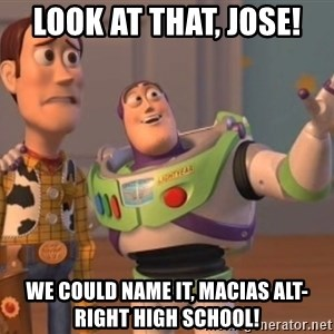 ToyStorys - look at that, jose! we could name it, Macias alt-right high school!