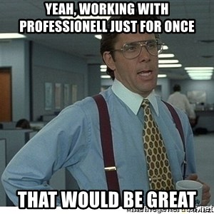 Yeah If You Could Just - Yeah, working with professionell just for once That would be great