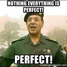 Baghdad Bob - Nothing everything is perfect!  Perfect!