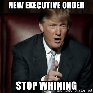 Donald Trump - New executive order Stop whining
