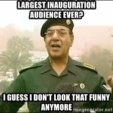 Baghdad Bob - Largest inauguration audience ever?  I guess I don't look that funny anymore