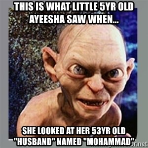 "Smeagol - This is what little 5yr old Ayeesha saw when... she looked at her 53yr old ""husband"" named ""Mohammad"""