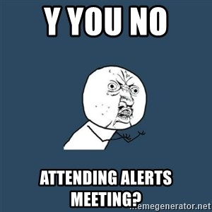 y you no - Y you no  Attending Alerts Meeting?
