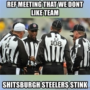 NFL Ref Meeting - Ref meeting that we dont like team  Shitsburgh Steelers stink