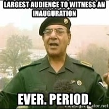 Baghdad Bob - Largest audience to witness an inauguration  Ever. Period.